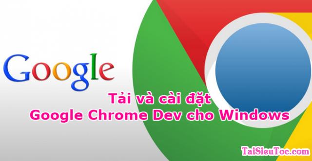 Tải và cài đặt Trình duyệt web tiên tiến – Google Chrome Dev cho Windows